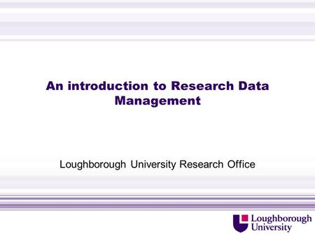 An introduction to Research Data Management Loughborough University Research Office.