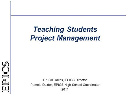Teaching Students Project Management Dr. Bill Oakes, EPICS Director Pamela Dexter, EPICS High School Coordinator 2011.