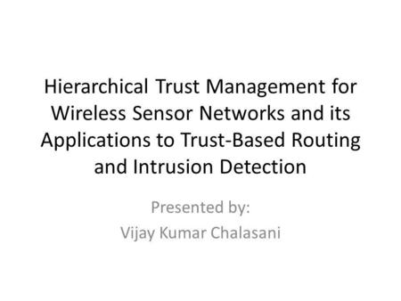 Hierarchical Trust Management for Wireless Sensor Networks and its Applications to Trust-Based Routing and Intrusion Detection Presented by: Vijay Kumar.