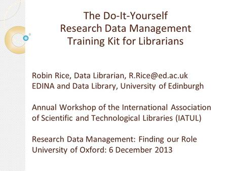 The Do-It-Yourself Research Data Management Training Kit for Librarians Robin Rice, Data Librarian, EDINA and Data Library, University.