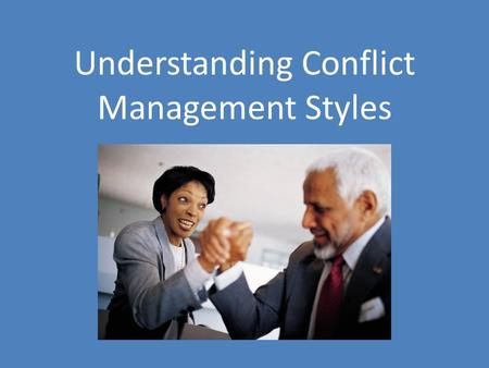 Understanding Conflict Management Styles. What is a conflict management style and why do I need to know this? Conflict Management Style: Form of behavior.