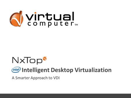 A Smarter Approach to VDI Intelligent Desktop Virtualization © 2011 Virtual Computer Inc. – Investor Presentation, Company Confidential.