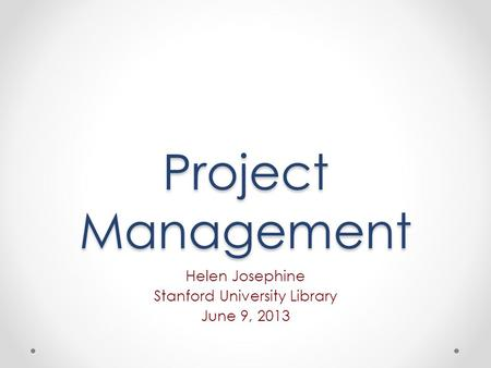 Project Management Helen Josephine Stanford University Library June 9, 2013.
