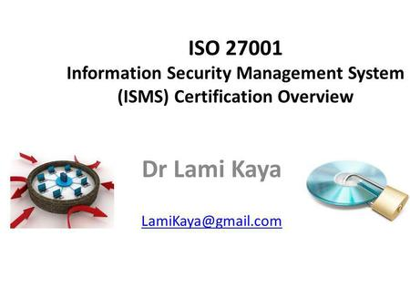 Dr Lami Kaya LamiKaya@gmail.com ISO 27001 Information Security Management System (ISMS) Certification Overview Dr Lami Kaya LamiKaya@gmail.com.