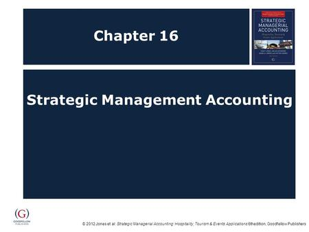 © 2012 Jones et al: Strategic Managerial Accounting: Hospitality, Tourism & Events Applications 6thedition, Goodfellow Publishers Chapter 16 Strategic.