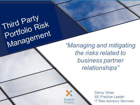 Managing 3 rd Party Risks During a Crisis Experis |, June 20131 Danny Shaw SE Practice Leader IT Risk Advisory Services Managing and mitigating the risks.