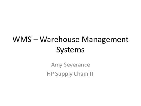 WMS – Warehouse Management Systems Amy Severance HP Supply Chain IT.