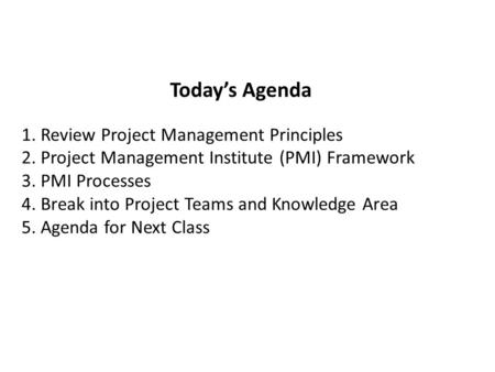 Todays Agenda 1. Review Project Management Principles 2. Project Management Institute (PMI) Framework 3. PMI Processes 4. Break into Project Teams and.