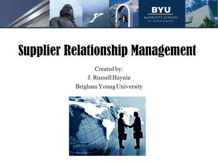 Supplier Relationship Management Created by: J. Russell Haynie Brigham Young University.