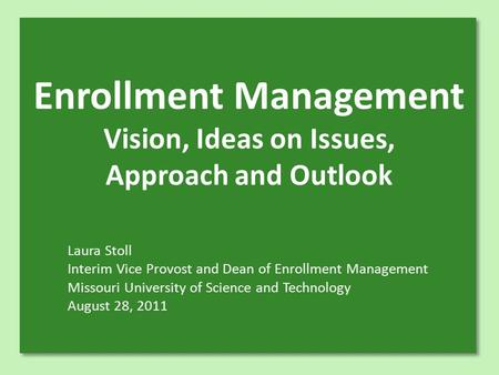 Enrollment Management Vision, Ideas on Issues, Approach and Outlook Laura Stoll Interim Vice Provost and Dean of Enrollment Management Missouri University.
