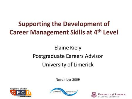 Supporting the Development of Career Management Skills at 4 th Level Elaine Kiely Postgraduate Careers Advisor University of Limerick November 2009.