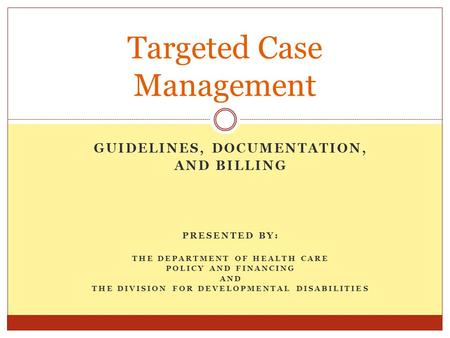 GUIDELINES, DOCUMENTATION, AND BILLING PRESENTED BY: THE DEPARTMENT OF HEALTH CARE POLICY AND FINANCING AND THE DIVISION FOR DEVELOPMENTAL DISABILITIES.