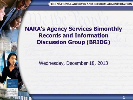 NARA's Agency Services Bimonthly Records and Information Discussion Group (BRIDG) Wednesday, December 18, 2013 1.