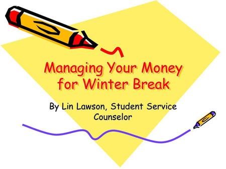 Managing Your Money for Winter Break By Lin Lawson, Student Service Counselor.