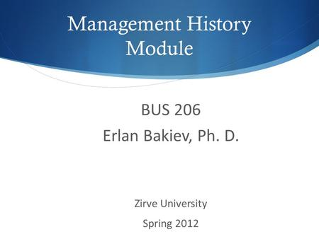 Management History Module BUS 206 Erlan Bakiev, Ph. D. Zirve University Spring 2012.