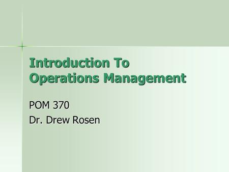 Introduction To Operations Management POM 370 Dr. Drew Rosen.