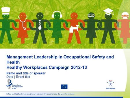 Management Leadership in Occupational Safety and Health Healthy Workplaces Campaign 2012-13 Name and title of speaker Date | Event title Safety and health.