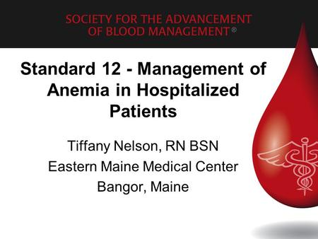 Standard 12 - Management of Anemia in Hospitalized Patients Tiffany Nelson, RN BSN Eastern Maine Medical Center Bangor, Maine.
