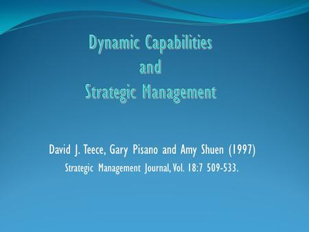 dynamic capabilities and strategic management David j teece thomas w tusher professor in global business faculty director, tusher center for the management  dynamic capabilities and strategic management:.