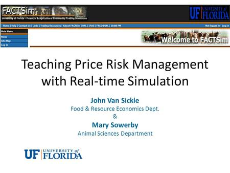 Teaching Price Risk Management with Real-time Simulation John Van Sickle Food & Resource Economics Dept. & Mary Sowerby Animal Sciences Department.
