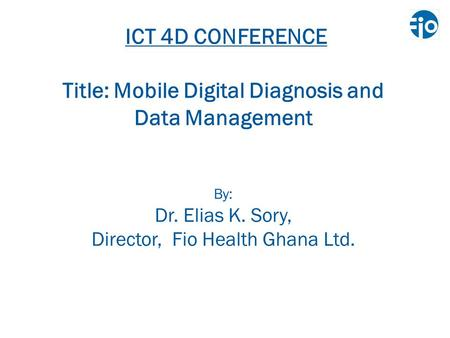 ICT 4D CONFERENCE Title: Mobile Digital Diagnosis and Data Management By: Dr. Elias K. Sory, Director, Fio Health Ghana Ltd.