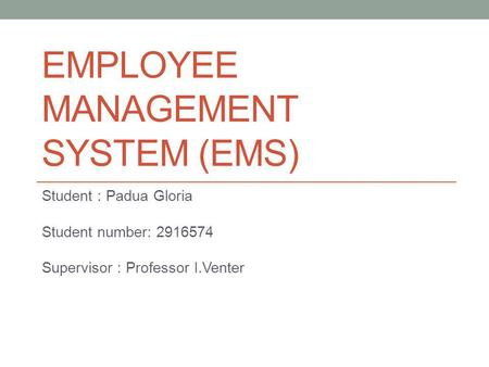 EMPLOYEE MANAGEMENT SYSTEM (EMS) Student : Padua Gloria Student number: 2916574 Supervisor : Professor I.Venter.