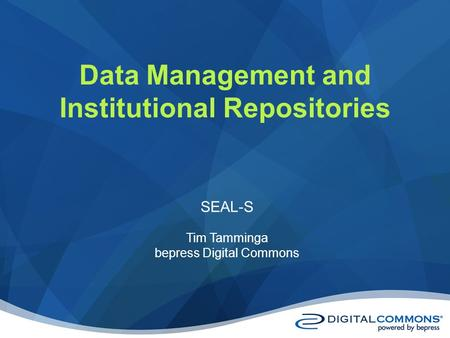 Data Management and Institutional Repositories SEAL-S Tim Tamminga bepress Digital Commons.