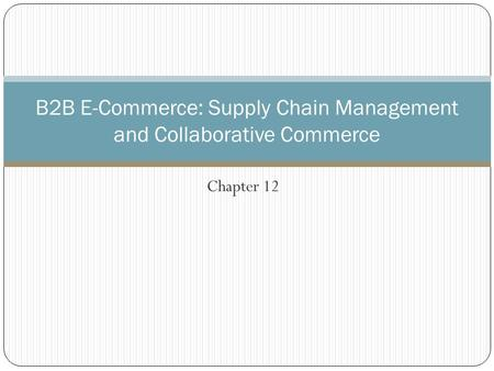 Chapter 12 B2B E-Commerce: Supply Chain Management and Collaborative Commerce.
