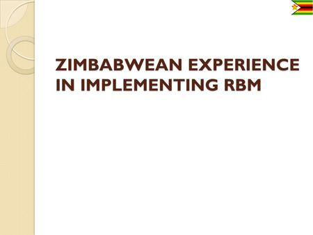 ZIMBABWEAN EXPERIENCE IN IMPLEMENTING RBM. ZIMBABWE 2 Population:12 521 000 people (2009 estimates) Area 150,871 sq miles (390,757 sq km). Abundant natural.