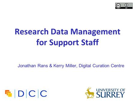 Research Data Management for Support Staff Jonathan Rans & Kerry Miller, Digital Curation Centre.