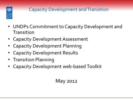 Capacity Development and Transition UNDPs Commitment to Capacity Development and Transition Capacity Development Assessment Capacity Development Planning.