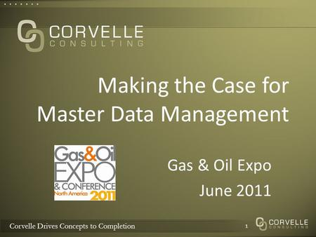 Corvelle Drives Concepts to Completion Making the Case for Master Data Management Gas & Oil Expo June 2011 1.