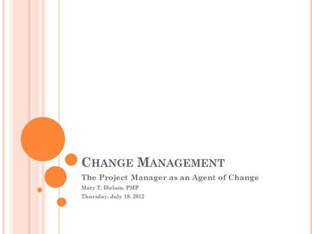 C HANGE M ANAGEMENT The Project Manager as an Agent of Change Mary T. Dirlam, PMP Thursday, July 19, 2012.