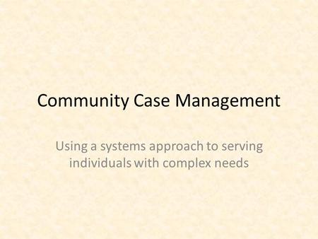 Community Case Management Using a systems approach to serving individuals with complex needs.