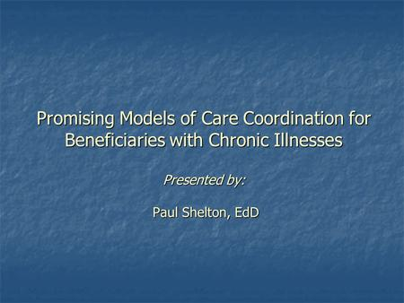 Promising Models of Care Coordination for Beneficiaries with Chronic Illnesses Presented by: Paul Shelton, EdD.