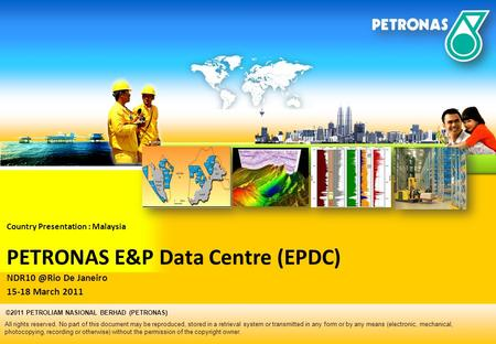 Country Presentation : Malaysia PETRONAS E&P Data Centre (EPDC) De Janeiro 15-18 March 2011 All rights reserved. No part of this document may.
