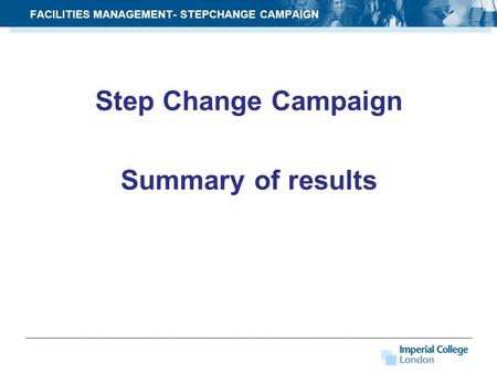 Step Change Campaign Summary of results FACILITIES MANAGEMENT- STEPCHANGE CAMPAIGN.