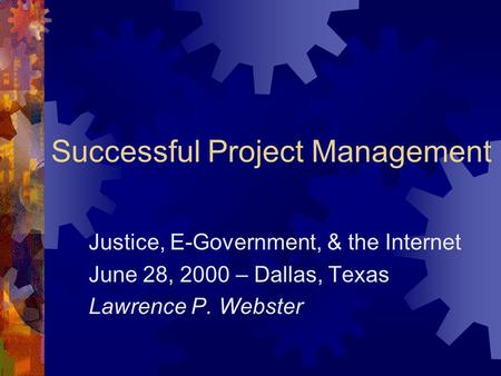 Successful Project Management Justice, E-Government, & the Internet June 28, 2000 – Dallas, Texas Lawrence P. Webster.