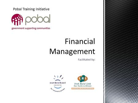 Facilitated by: Pobal Training Initiative. Using the Financial Management Guidance Toolkit Understanding Financial Management Planning and Budgeting Financial.
