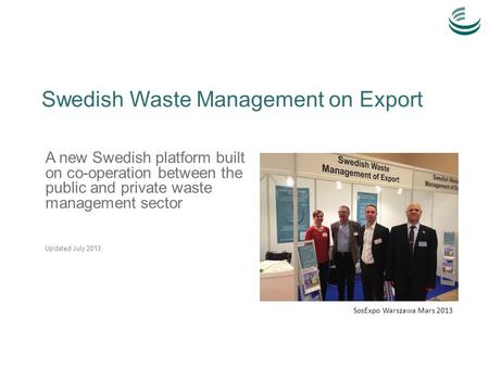 Swedish Waste Management on Export A new Swedish platform built on co-operation between the public and private waste management sector Updated July 2013.