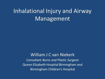 Inhalational Injury and Airway Management William J C van Niekerk Consultant Burns and Plastic Surgeon Queen Elizabeth Hospital Birmingham and Birmingham.