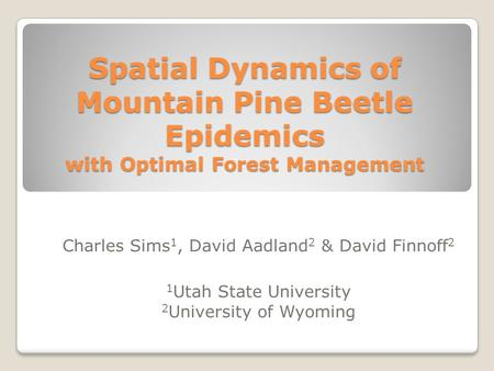 Spatial Dynamics of Mountain Pine Beetle Epidemics with Optimal Forest Management Charles Sims 1, David Aadland 2 & David Finnoff 2 1 Utah State University.