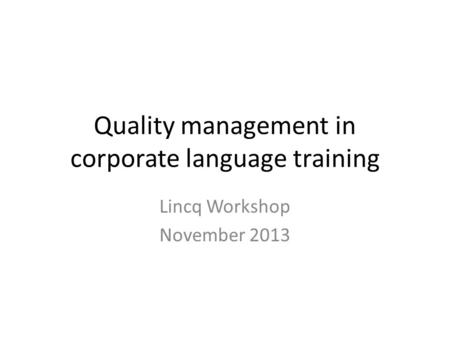 Quality management in corporate language training Lincq Workshop November 2013.