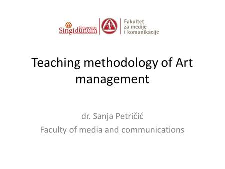 Teaching methodology of Art management dr. Sanja Petričić Faculty of media and communications.