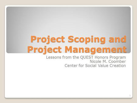 Project Scoping and Project Management Lessons from the QUEST Honors Program Nicole M. Coomber Center for Social Value Creation 1.
