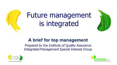A brief for top management Prepared by the Institute of Quality Assurance Integrated Management Special Interest Group Future management is integrated.