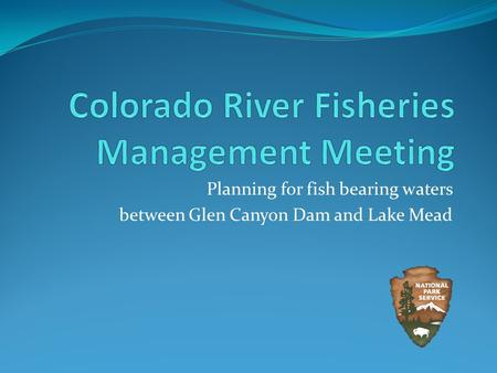 Planning for fish bearing waters between Glen Canyon Dam and Lake Mead.