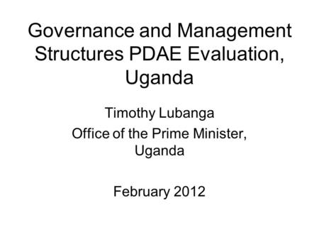 Governance and Management Structures PDAE Evaluation, Uganda Timothy Lubanga Office of the Prime Minister, Uganda February 2012.