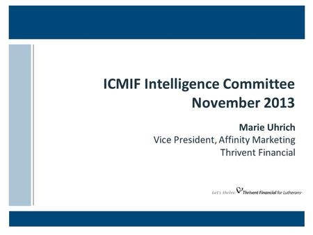 ICMIF Intelligence Committee November 2013 Marie Uhrich Vice President, Affinity Marketing Thrivent Financial.