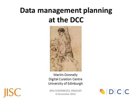 APA CONFERENCE, FRASCATI 6 November 2012 Data management planning at the DCC Martin Donnelly Digital Curation Centre University of Edinburgh.